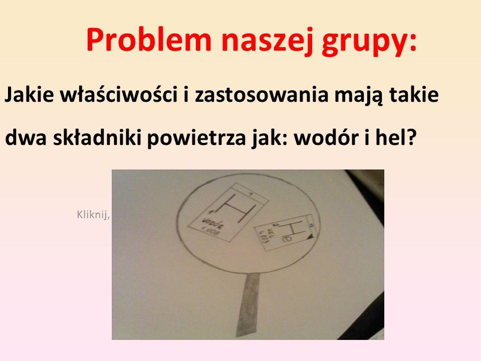 Kliknij, aby edytować styl wzorca podtytułu Problem naszej grupy: Jakie właściwości i zastosowania mają takie dwa składniki powietrza jak: wodór i hel