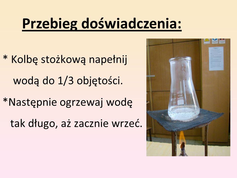 * Kolbę stożkową napełnij wodą do 1/3 objętości. *Następnie ogrzewaj wodę tak długo, aż zacznie wrzeć. Przebieg doświadczenia: