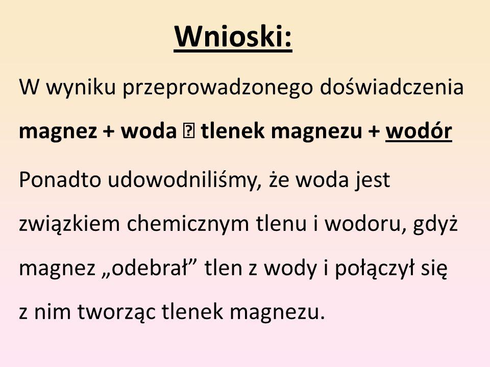 Wnioski: W wyniku przeprowadzonego doświadczenia magnez + woda tlenek magnezu + wodór Ponadto udowodniliśmy, że woda jest związkiem chemicznym tlenu i