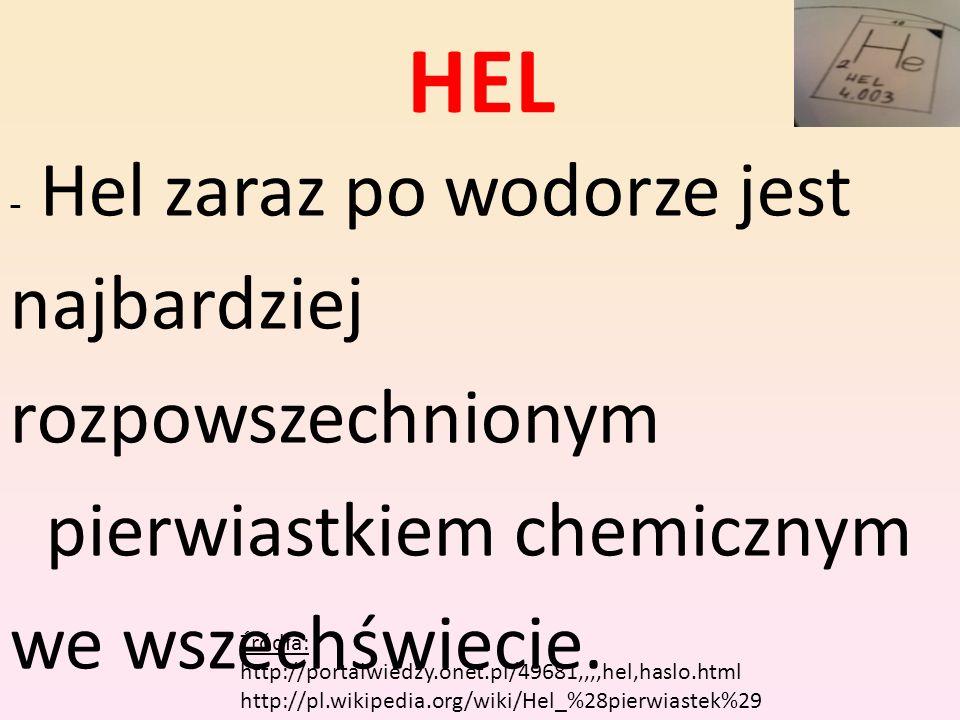HEL - Hel zaraz po wodorze jest najbardziej rozpowszechnionym pierwiastkiem chemicznym we wszechświecie. Na Ziemi natomiast występuje w śladowych iloś
