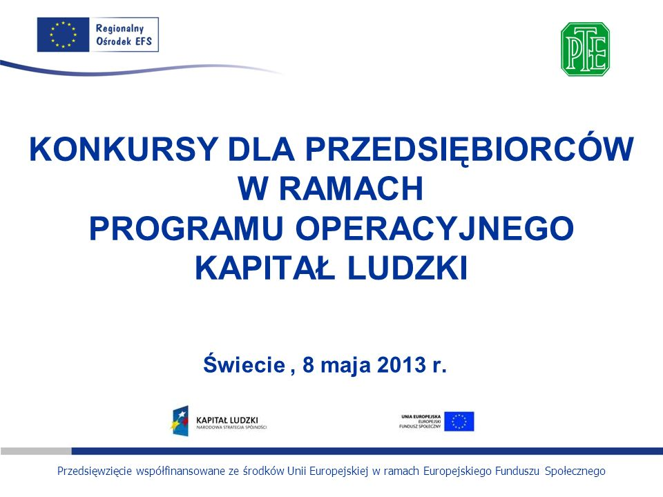 Przedsięwzięcie współfinansowane ze środków Unii Europejskiej w ramach Europejskiego Funduszu Społecznego KONKURSY DLA PRZEDSIĘBIORCÓW W RAMACH PROGRA