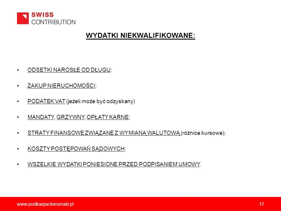 www.podkarpackiesmaki.pl 12 WYDATKI NIEKWALIFIKOWANE: ODSETKI NAROSŁE OD DŁUGU; ZAKUP NIERUCHOMOŚCI; PODATEK VAT (jeżeli może być odzyskany) MANDATY,
