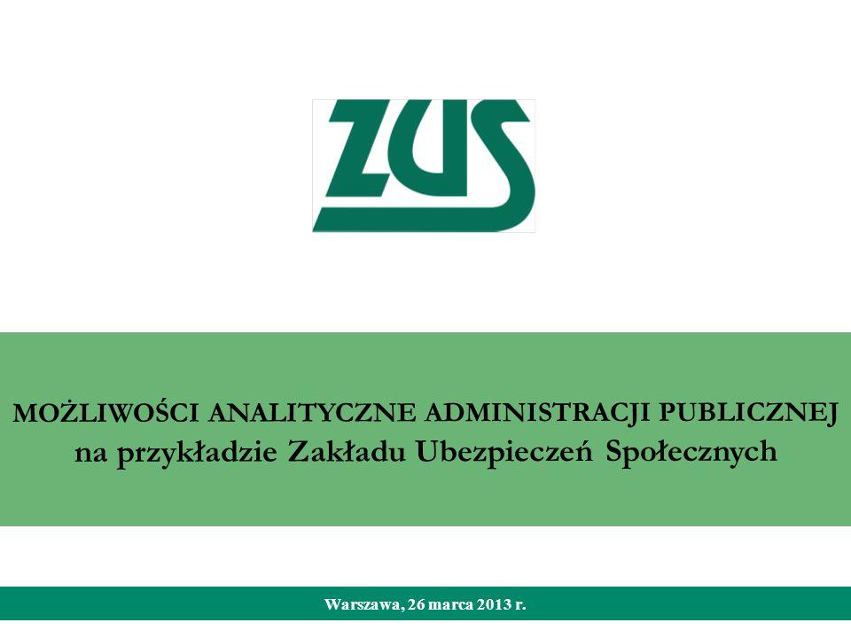 MOŻLIWOŚCI ANALITYCZNE ADMINISTRACJI PUBLICZNEJ na przykładzie Zakładu Ubezpieczeń Społecznych Warszawa, 26 marca 2013 r.