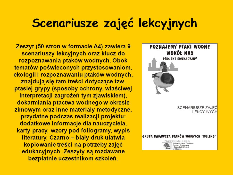 Scenariusze zajęć lekcyjnych Zeszyt (50 stron w formacie A4) zawiera 9 scenariuszy lekcyjnych oraz klucz do rozpoznawania ptaków wodnych. Obok tematów