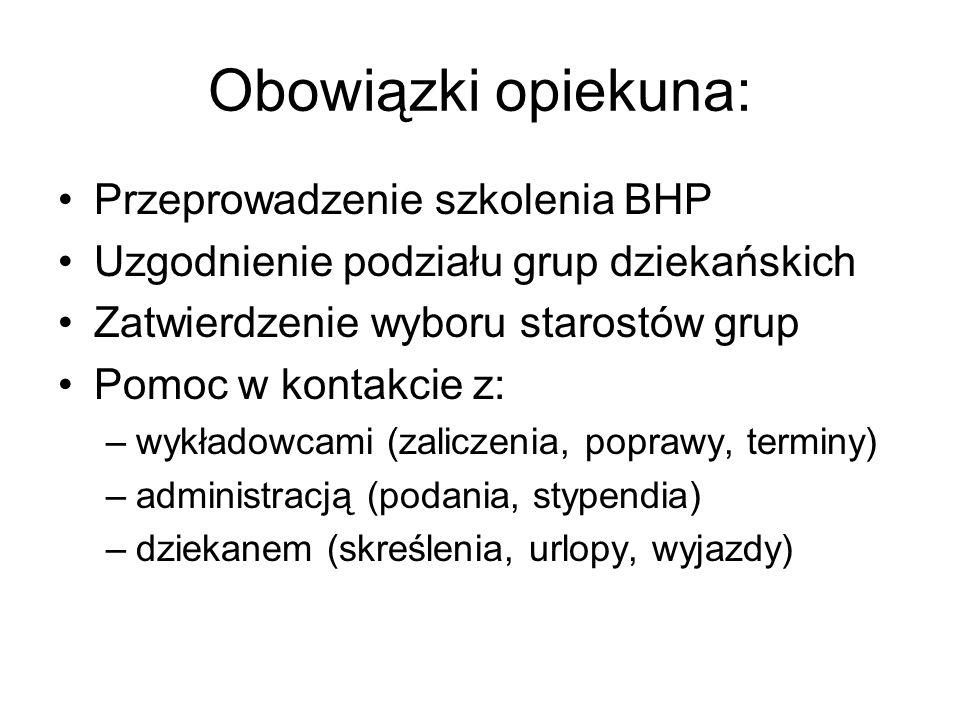 Obowiązki opiekuna: Przeprowadzenie szkolenia BHP Uzgodnienie podziału grup dziekańskich Zatwierdzenie wyboru starostów grup Pomoc w kontakcie z: –wyk