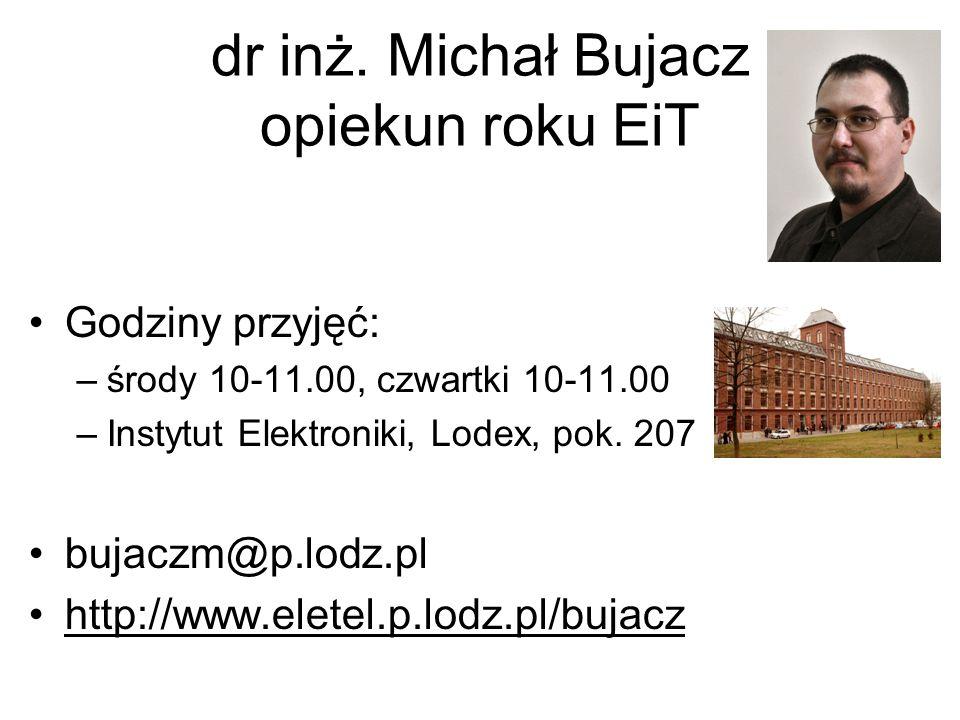dr inż. Michał Bujacz opiekun roku EiT Godziny przyjęć: –środy 10-11.00, czwartki 10-11.00 –Instytut Elektroniki, Lodex, pok. 207 bujaczm@p.lodz.pl ht