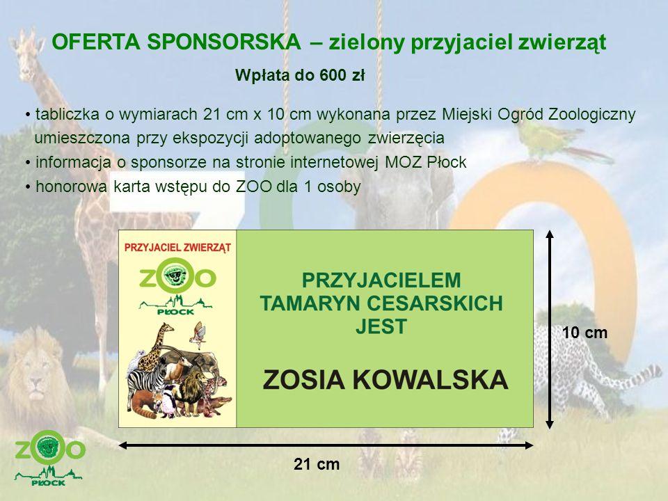 OFERTA SPONSORSKA – srebrny przyjaciel zwierząt Wpłata od 700 zł do 2 000 zł tabliczka o wymiarach 50 cm x 30 cm z grafiką i wykonaniem przez sponsora umieszczona przy ekspozycji sponsorowanego zwierzęcia informacja o sponsorze na stronie internetowej MOZ Płock honorowa karta wstępu do ZOO dla sponsora i 1 osoby towarzyszącej 50 cm 30 cm