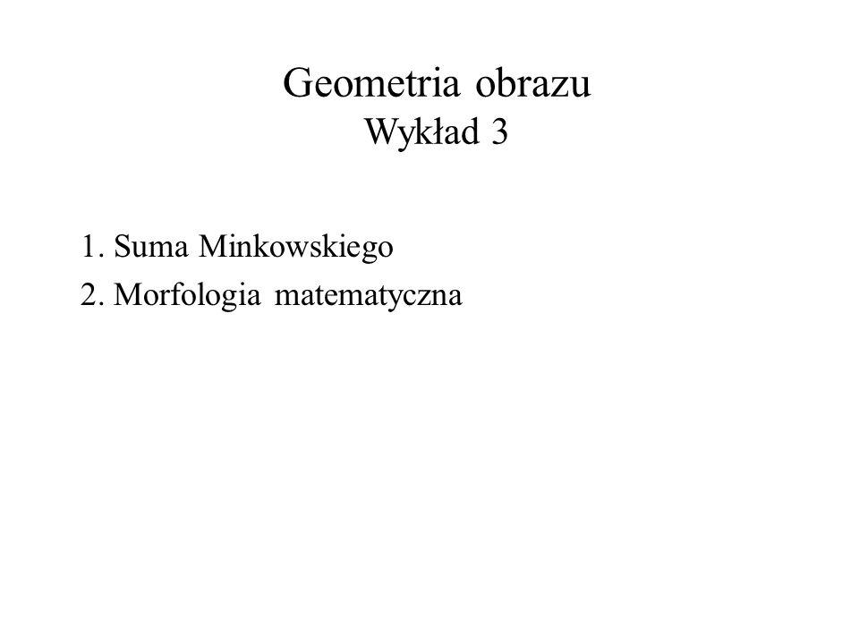 Geometria obrazu Wykład 3 1. Suma Minkowskiego 2. Morfologia matematyczna