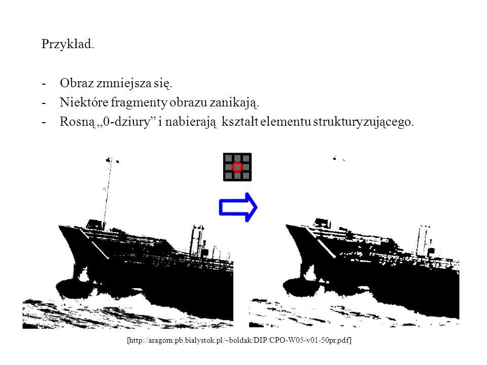 Przykład. -Obraz zmniejsza się. -Niektóre fragmenty obrazu zanikają. -Rosną 0-dziury i nabierają kształt elementu strukturyzującego. [http://aragorn.p