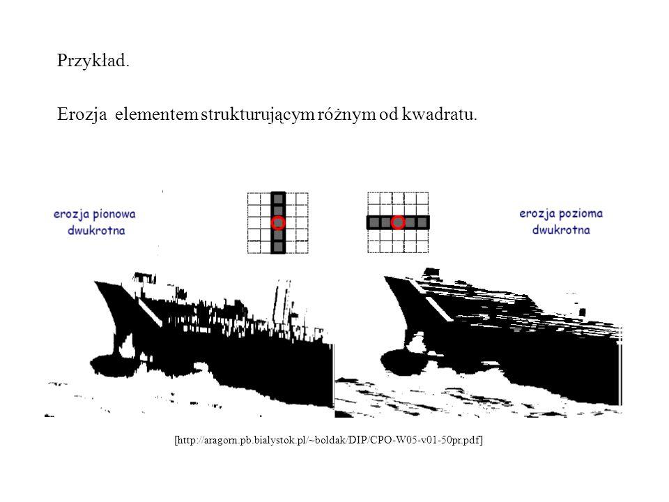 Przykład. Erozja elementem strukturującym różnym od kwadratu. [http://aragorn.pb.bialystok.pl/~boldak/DIP/CPO-W05-v01-50pr.pdf]