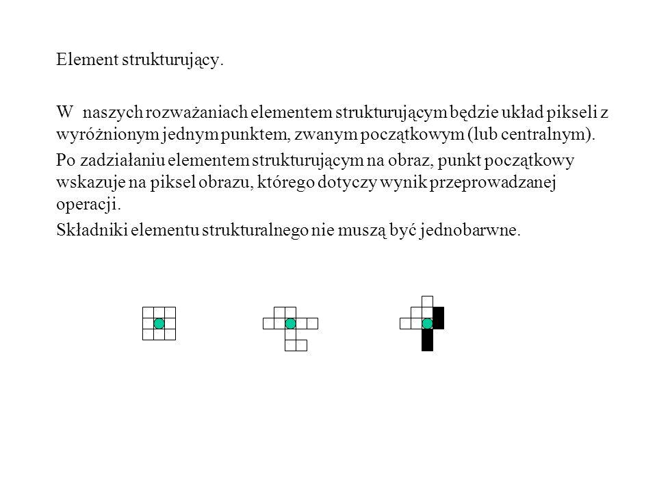 Element strukturujący. W naszych rozważaniach elementem strukturującym będzie układ pikseli z wyróżnionym jednym punktem, zwanym początkowym (lub cent