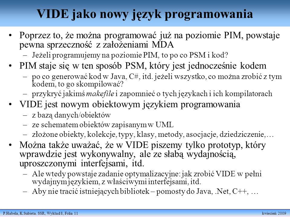 P.Habela, K.Subieta. SSR, Wykład 8, Folia 11 kwiecień 2009 VIDE jako nowy język programowania Poprzez to, że można programować już na poziomie PIM, po