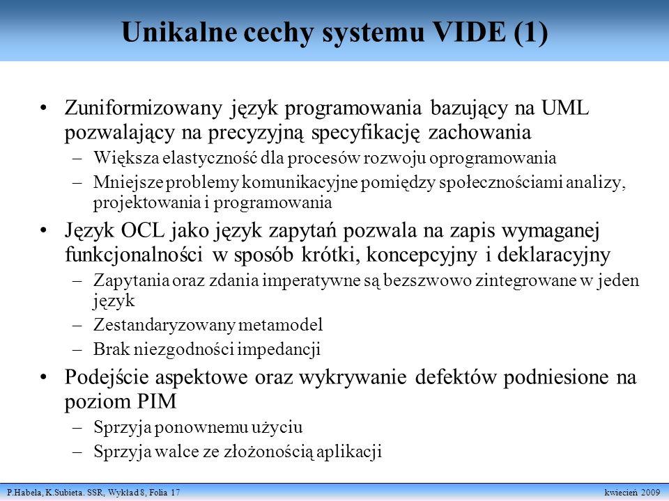 P.Habela, K.Subieta. SSR, Wykład 8, Folia 17 kwiecień 2009 Unikalne cechy systemu VIDE (1) Zuniformizowany język programowania bazujący na UML pozwala