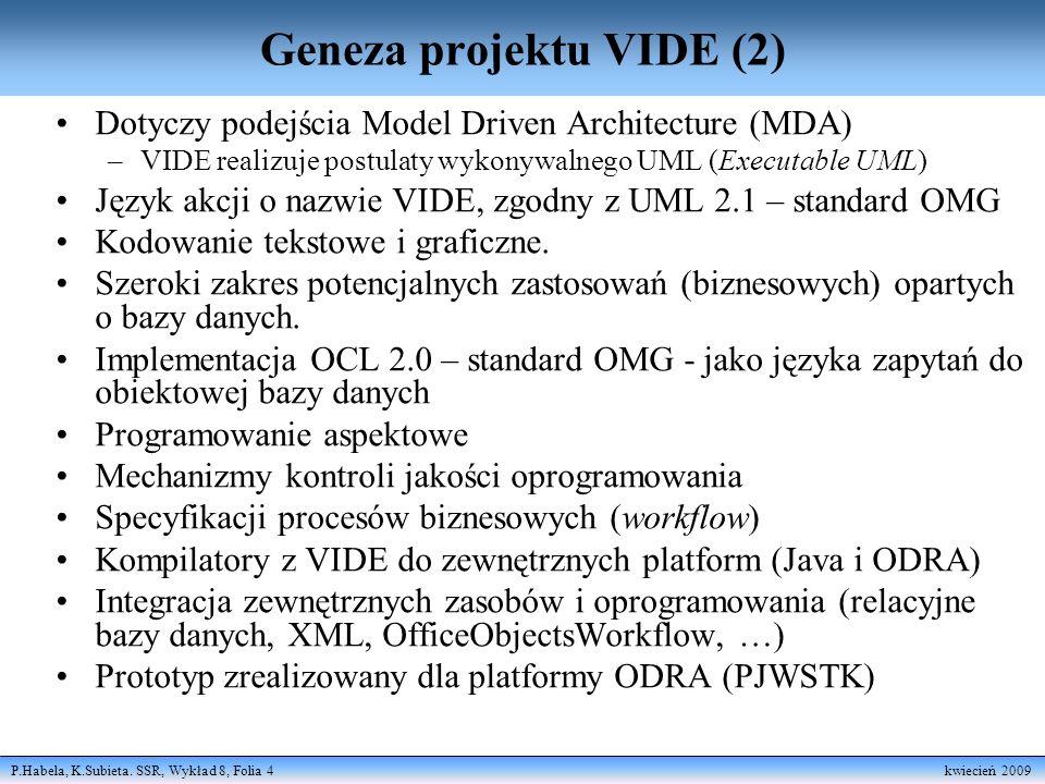 P.Habela, K.Subieta. SSR, Wykład 8, Folia 4 kwiecień 2009 Geneza projektu VIDE (2) Dotyczy podejścia Model Driven Architecture (MDA) –VIDE realizuje p