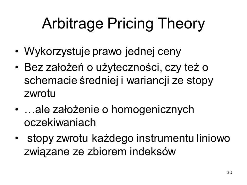 30 Arbitrage Pricing Theory Wykorzystuje prawo jednej ceny Bez założeń o użyteczności, czy też o schemacie średniej i wariancji ze stopy zwrotu …ale z