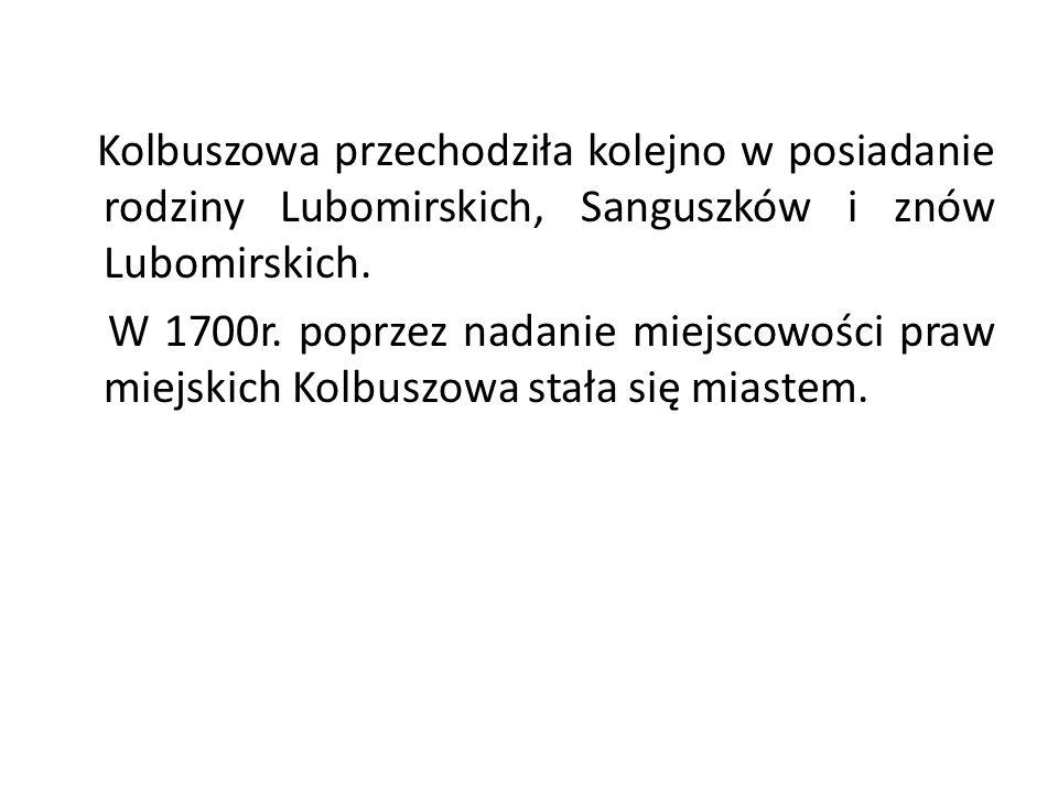 Kolbuszowa przechodziła kolejno w posiadanie rodziny Lubomirskich, Sanguszków i znów Lubomirskich. W 1700r. poprzez nadanie miejscowości praw miejskic