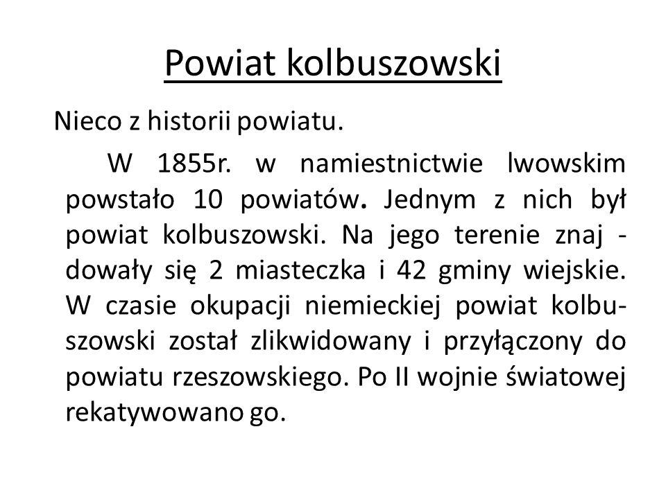 Powiat kolbuszowski Nieco z historii powiatu. W 1855r. w namiestnictwie lwowskim powstało 10 powiatów. Jednym z nich był powiat kolbuszowski. Na jego