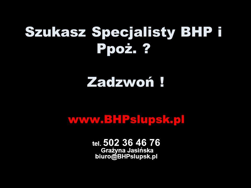POTRZEBUJESZ SZKOLEŃ BHP i P. Poż? www.BHPslupsk.pl tel. 502 36 46 76 Grażyna Jasińska