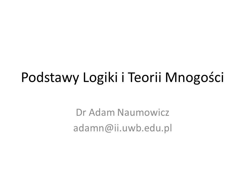 Podstawy Logiki i Teorii Mnogości Dr Adam Naumowicz adamn@ii.uwb.edu.pl