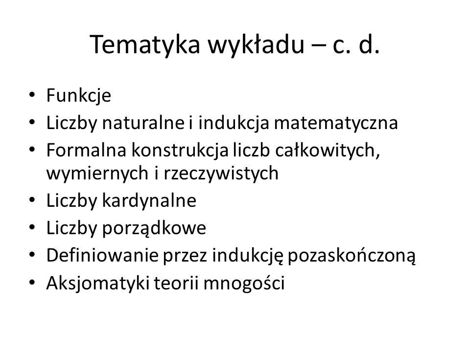 Tematyka wykładu – c. d. Funkcje Liczby naturalne i indukcja matematyczna Formalna konstrukcja liczb całkowitych, wymiernych i rzeczywistych Liczby ka