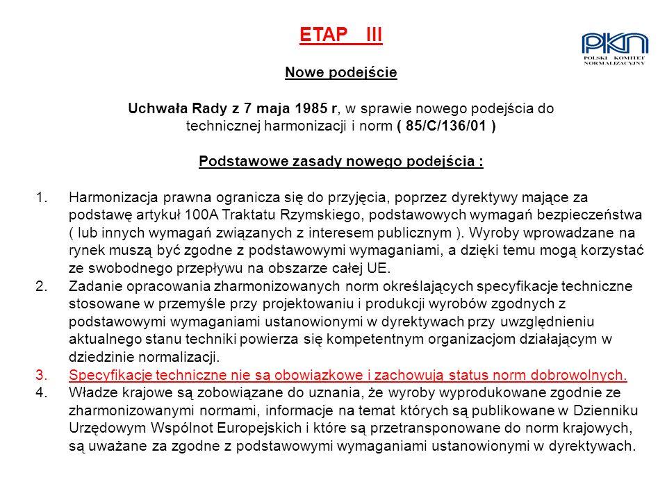 ETAPIII Nowe podejście Uchwała Rady z 7 maja 1985 r, w sprawie nowego podejścia do technicznej harmonizacji i norm ( 85/C/136/01 ) Podstawowe zasady n