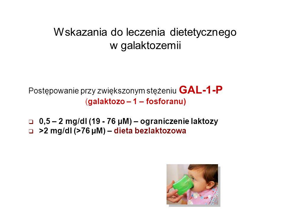 Wskazania do leczenia dietetycznego w galaktozemii Postępowanie przy zwiększonym stężeniu GAL-1-P (galaktozo – 1 – fosforanu) 0,5 – 2 mg/dl (19 - 76 µ