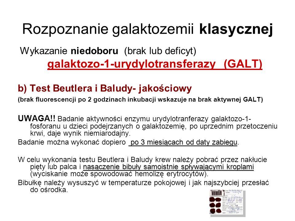 Rozpoznanie galaktozemii klasycznej Wykazanie niedoboru (brak lub deficyt) galaktozo-1-urydylotransferazy (GALT) b) Test Beutlera i Baludy- jakościowy