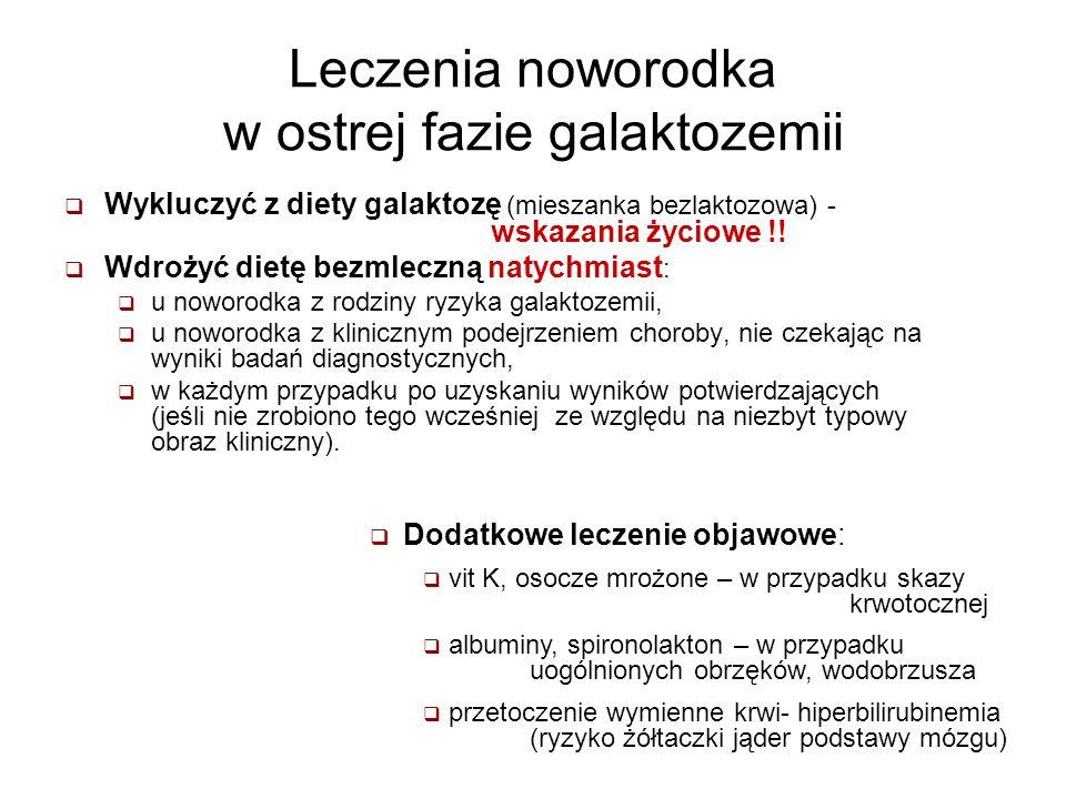 Leczenia noworodka w ostrej fazie galaktozemii Wykluczyć z diety galaktozę (mieszanka bezlaktozowa) - wskazania życiowe !! Wdrożyć dietę bezmleczną na
