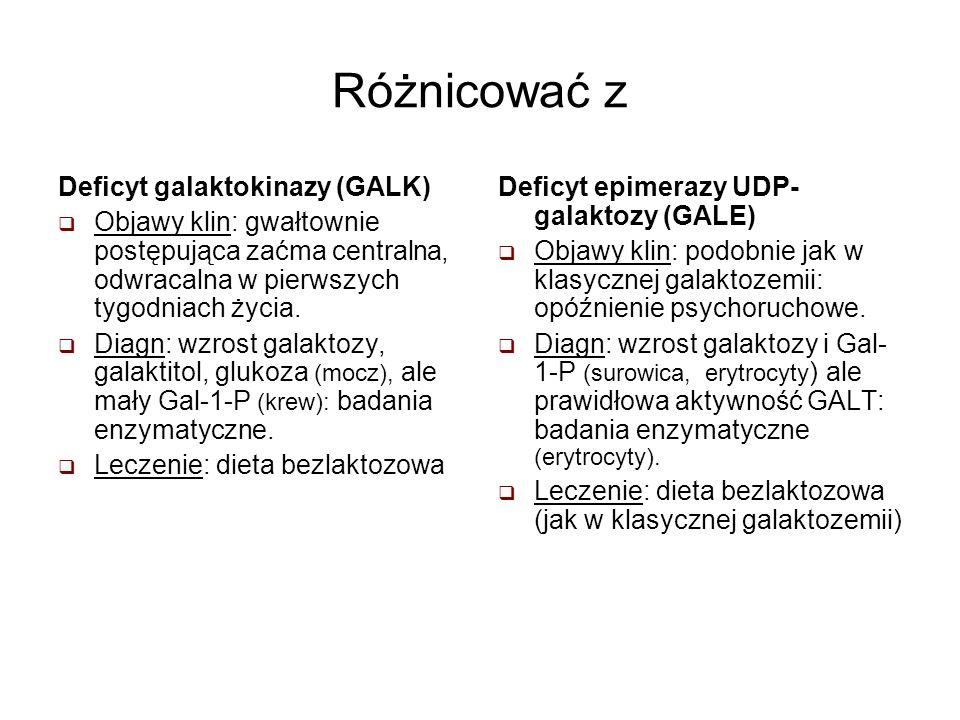 Różnicować z Deficyt galaktokinazy (GALK) Objawy klin: gwałtownie postępująca zaćma centralna, odwracalna w pierwszych tygodniach życia. Diagn: wzrost