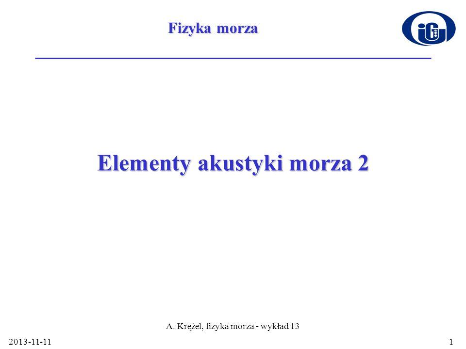 2013-11-11 A. Krężel, fizyka morza - wykład 13 1 Elementy akustyki morza 2 Fizyka morza