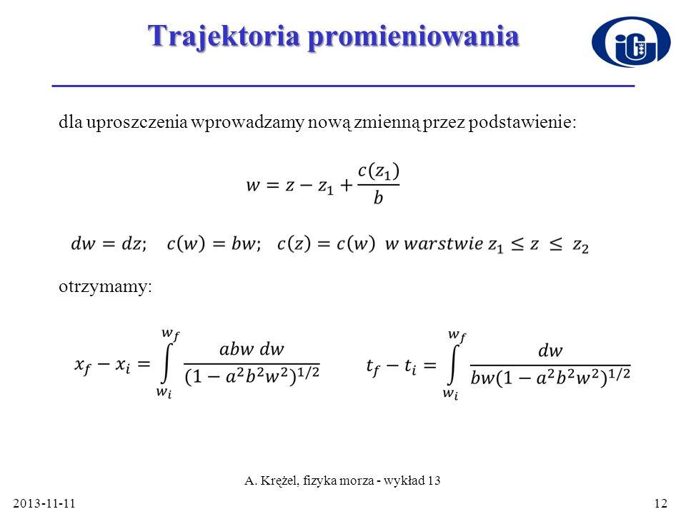 Trajektoria promieniowania dla uproszczenia wprowadzamy nową zmienną przez podstawienie: otrzymamy: 2013-11-11 A. Krężel, fizyka morza - wykład 13 12