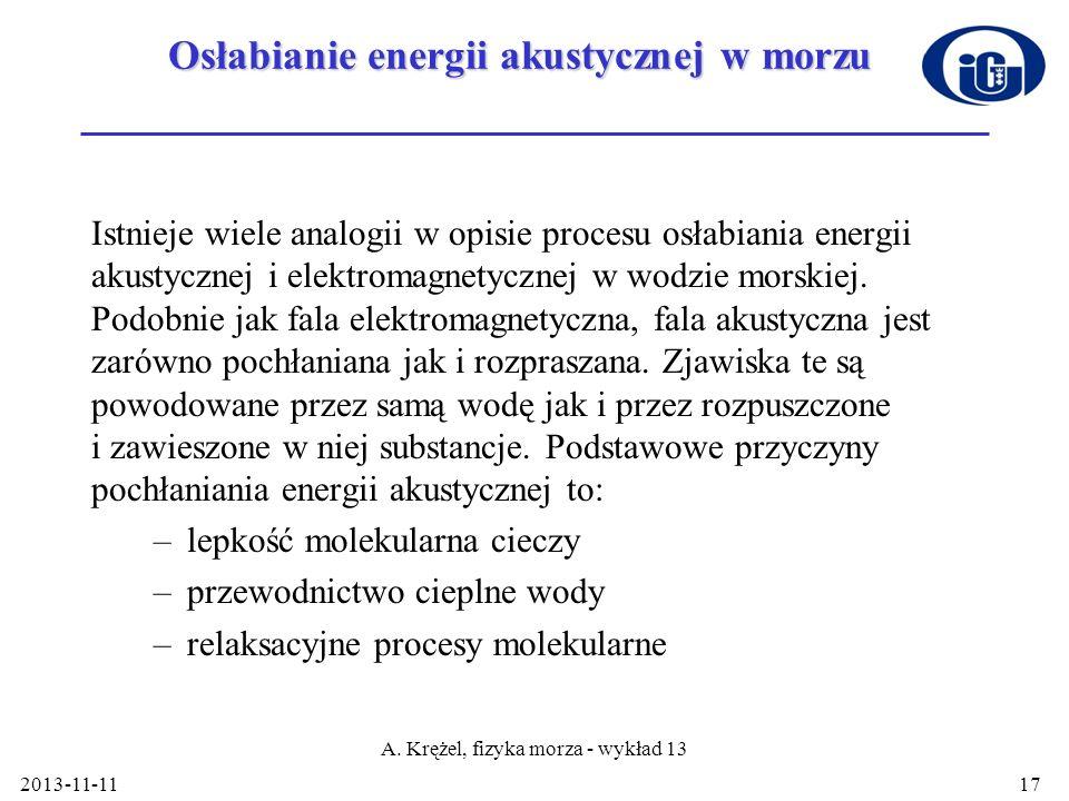 2013-11-11 A. Krężel, fizyka morza - wykład 13 17 Osłabianie energii akustycznej w morzu Istnieje wiele analogii w opisie procesu osłabiania energii a