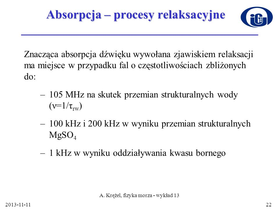 2013-11-11 A. Krężel, fizyka morza - wykład 13 22 Absorpcja – procesy relaksacyjne Znacząca absorpcja dźwięku wywołana zjawiskiem relaksacji ma miejsc