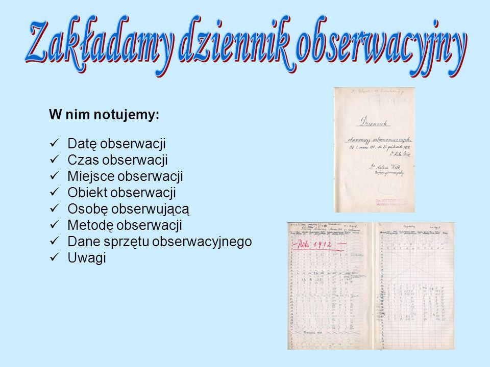 W nim notujemy: Datę obserwacji Czas obserwacji Miejsce obserwacji Obiekt obserwacji Osobę obserwującą Metodę obserwacji Dane sprzętu obserwacyjnego U