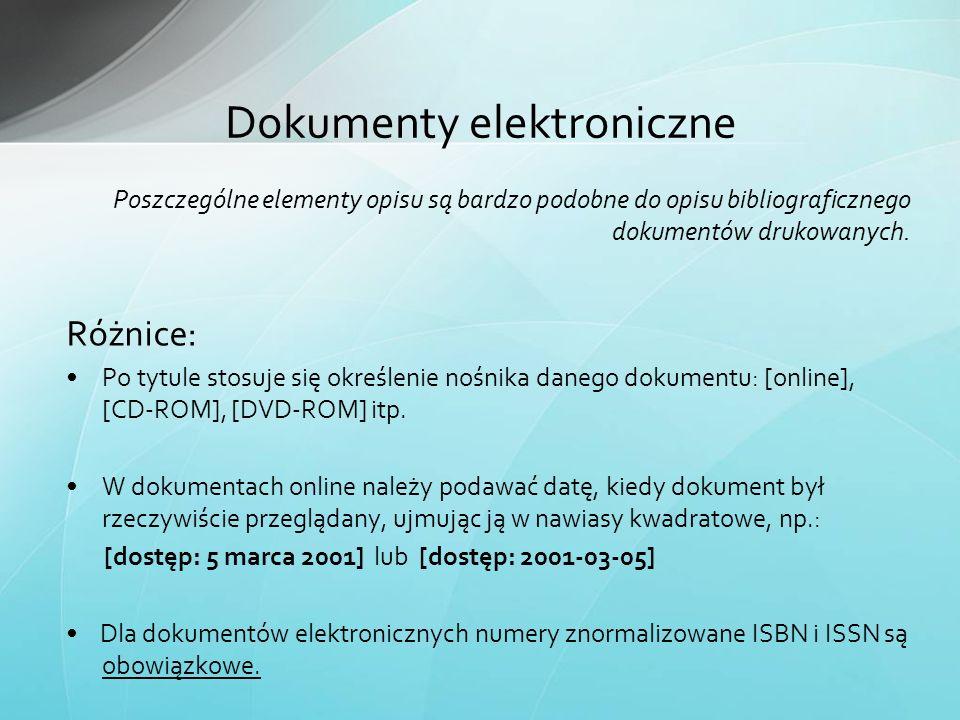 Dokumenty elektroniczne Poszczególne elementy opisu są bardzo podobne do opisu bibliograficznego dokumentów drukowanych. Różnice: Po tytule stosuje si
