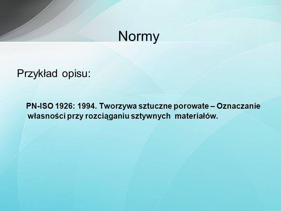Normy Przykład opisu: PN-ISO 1926: 1994. Tworzywa sztuczne porowate – Oznaczanie własności przy rozciąganiu sztywnych materiałów.