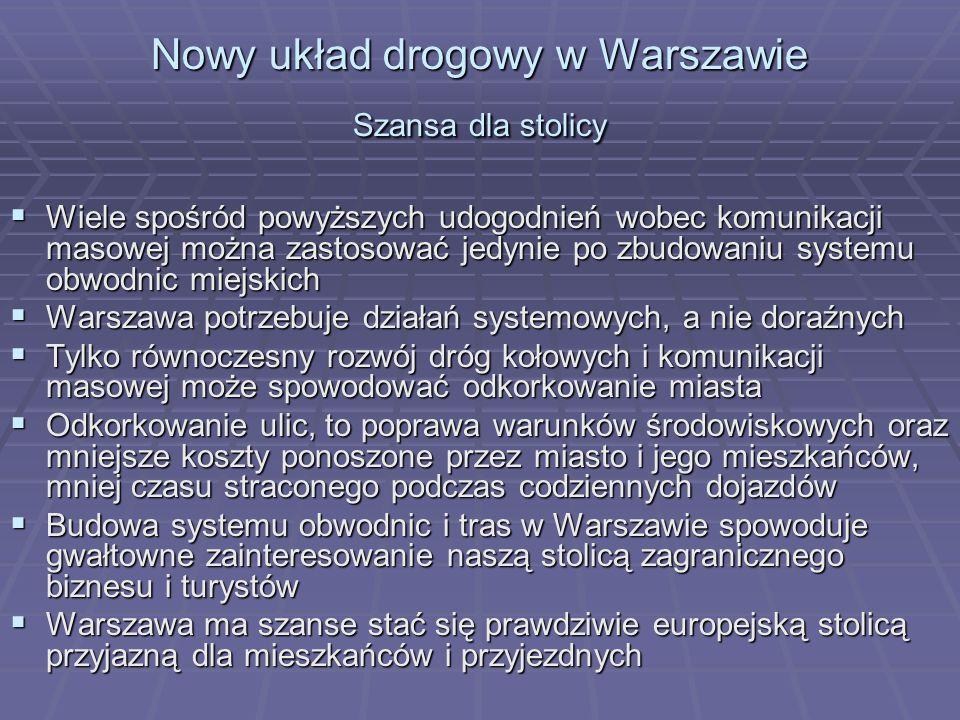 Nowy układ drogowy w Warszawie Szansa dla stolicy Wiele spośród powyższych udogodnień wobec komunikacji masowej można zastosować jedynie po zbudowaniu