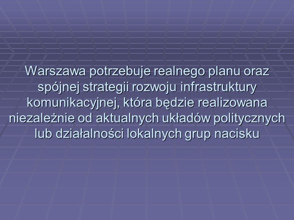 Warszawa potrzebuje realnego planu oraz spójnej strategii rozwoju infrastruktury komunikacyjnej, która będzie realizowana niezależnie od aktualnych uk