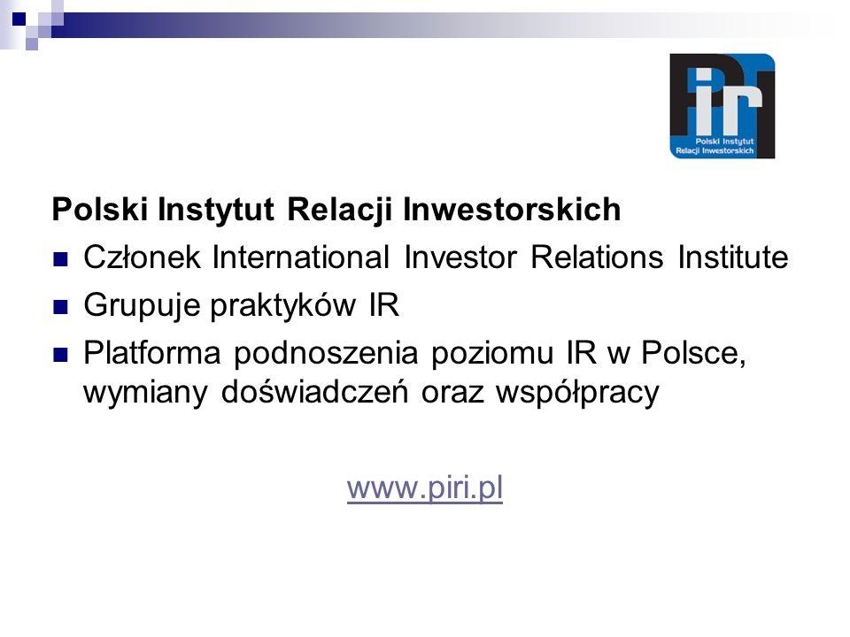 Polski Instytut Relacji Inwestorskich Członek International Investor Relations Institute Grupuje praktyków IR Platforma podnoszenia poziomu IR w Polsce, wymiany doświadczeń oraz współpracy www.piri.pl