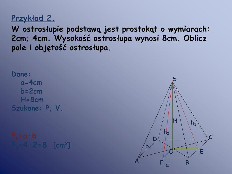 Przykład 2. W ostrosłupie podstawą jest prostokąt o wymiarach: 2cm; 4cm. Wysokość ostrosłupa wynosi 8cm. Oblicz pole i objętość ostrosłupa. Dane: a=4c