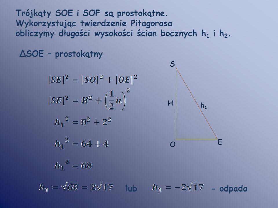Trójkąty SOE i SOF są prostokątne. Wykorzystując twierdzenie Pitagorasa obliczymy długości wysokości ścian bocznych h 1 i h 2. ΔSOE – prostokątny lub