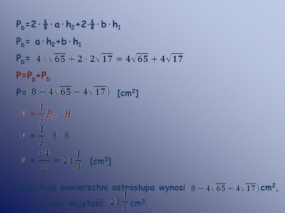 P b =2·½·a·h 2 +2 · ½·b·h 1 P b = a·h 2 +b·h 1 P b = P=P p +P b P= [cm 2 ] [cm 3 ] Odp: Pole powierzchni ostrosłupa wynosi cm 2, a jego objętość cm 3.