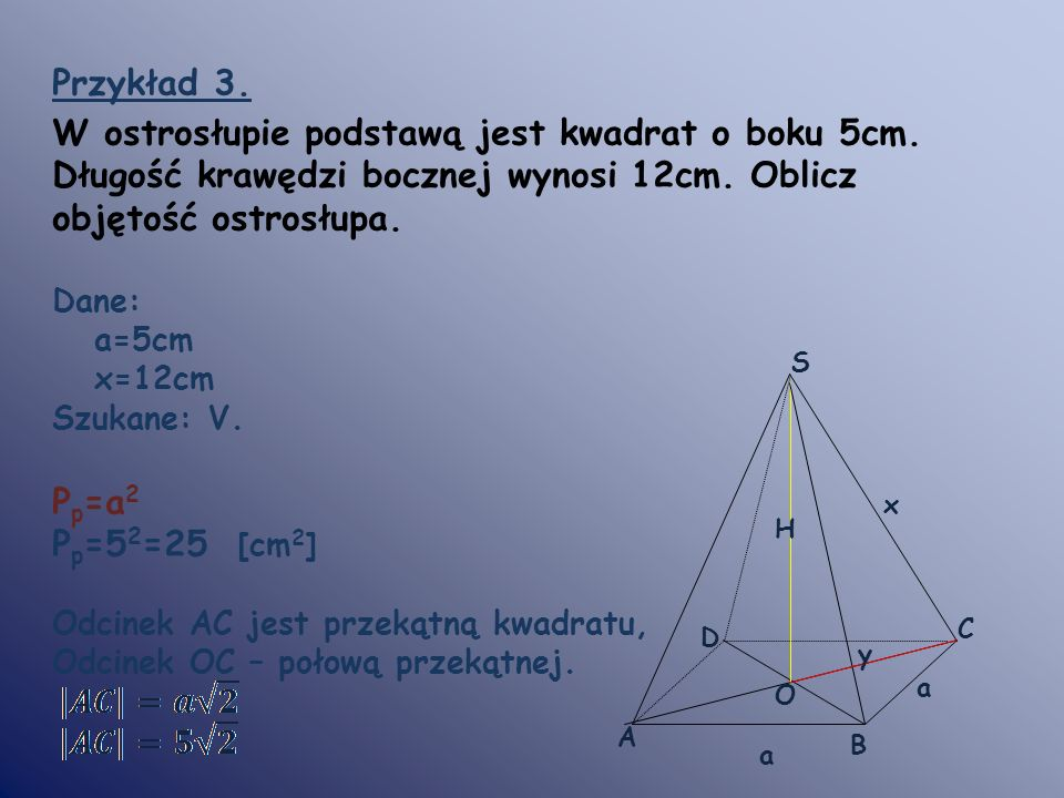 Przykład 3. W ostrosłupie podstawą jest kwadrat o boku 5cm. Długość krawędzi bocznej wynosi 12cm. Oblicz objętość ostrosłupa. Dane: a=5cm x=12cm Szuka