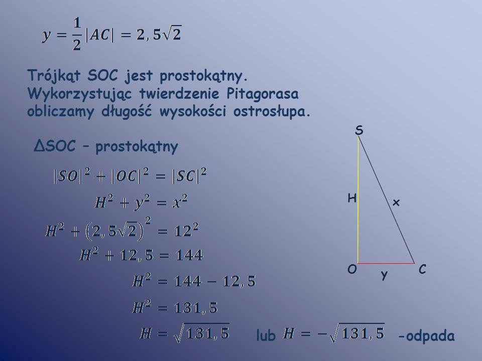 Trójkąt SOC jest prostokątny. Wykorzystując twierdzenie Pitagorasa obliczamy długość wysokości ostrosłupa. ΔSOC – prostokątny lub -odpada S CO y x H