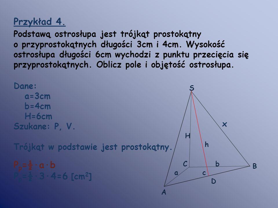 Przykład 4. Podstawą ostrosłupa jest trójkąt prostokątny o przyprostokątnych długości 3cm i 4cm. Wysokość ostrosłupa długości 6cm wychodzi z punktu pr