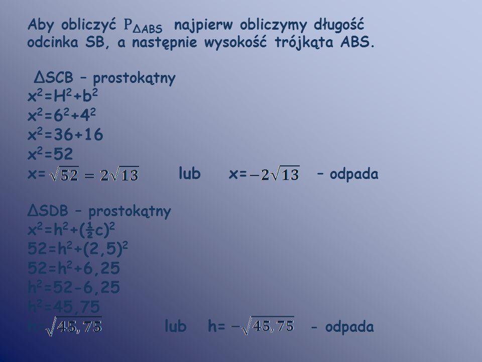 Aby obliczyć P ΔABS najpierw obliczymy długość odcinka SB, a następnie wysokość trójkąta ABS. ΔSCB – prostokątny x 2 =H 2 +b 2 x 2 =6 2 +4 2 x 2 =36+1