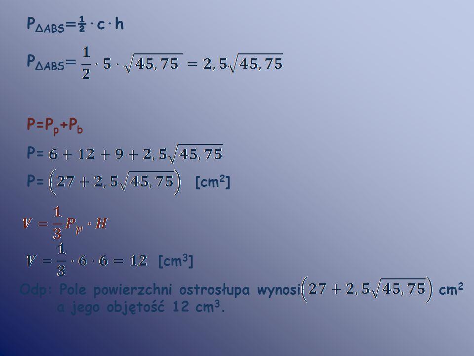 P ΔABS = ½·c·h P ΔABS = P=P p +P b P= P= [cm 2 ] [cm 3 ] Odp: Pole powierzchni ostrosłupa wynosi cm 2 a jego objętość 12 cm 3.