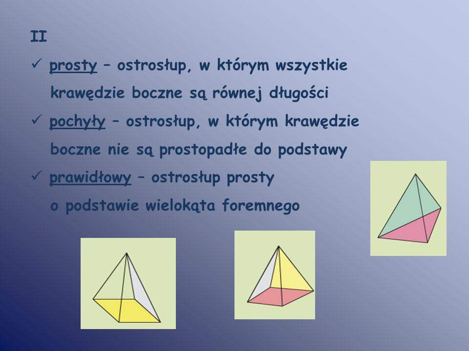 II prosty – ostrosłup, w którym wszystkie krawędzie boczne są równej długości pochyły – ostrosłup, w którym krawędzie boczne nie są prostopadłe do pod