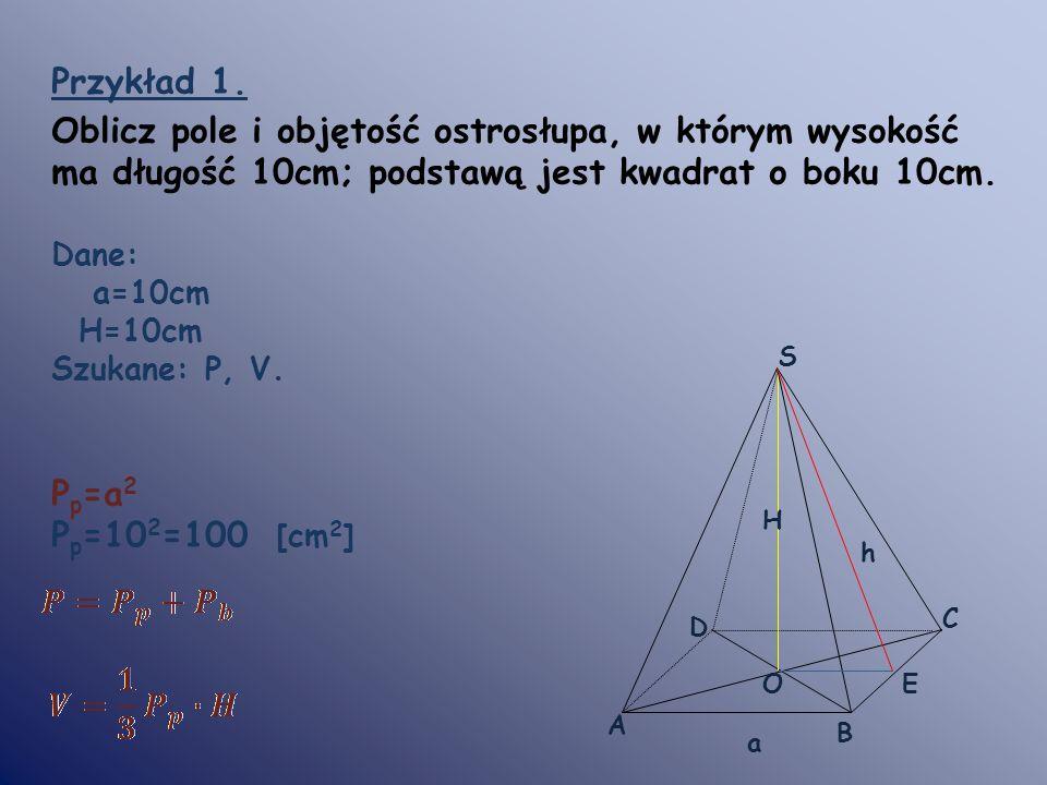 Przykład 1. Oblicz pole i objętość ostrosłupa, w którym wysokość ma długość 10cm; podstawą jest kwadrat o boku 10cm. Dane: a=10cm H=10cm Szukane: P, V