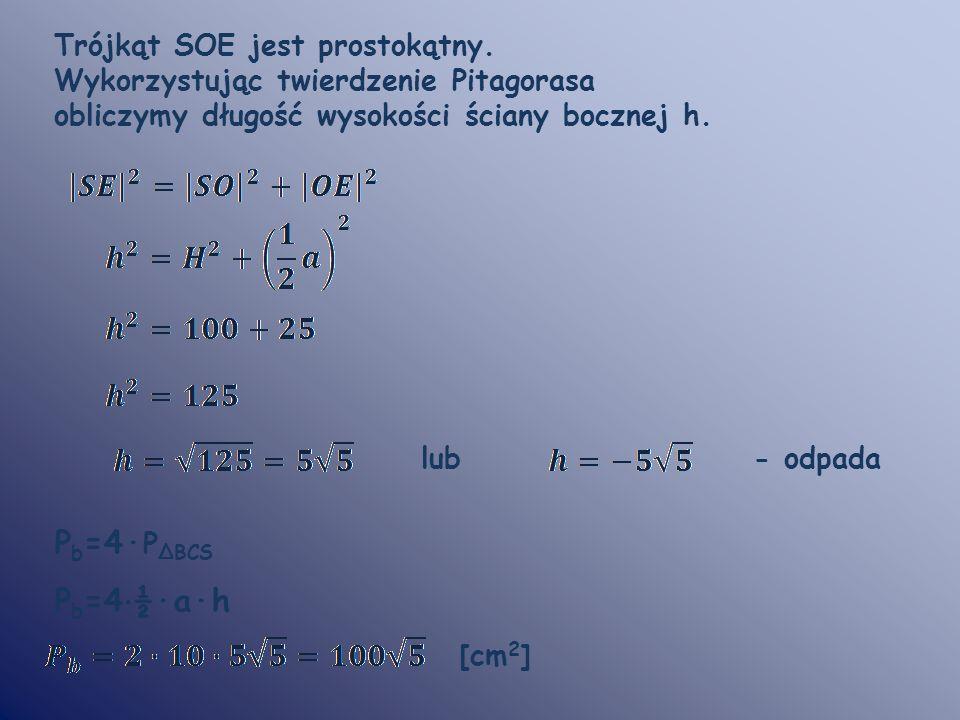 Trójkąt SOE jest prostokątny. Wykorzystując twierdzenie Pitagorasa obliczymy długość wysokości ściany bocznej h. lub - odpada P b =4· P ΔBCS P b =4 ·
